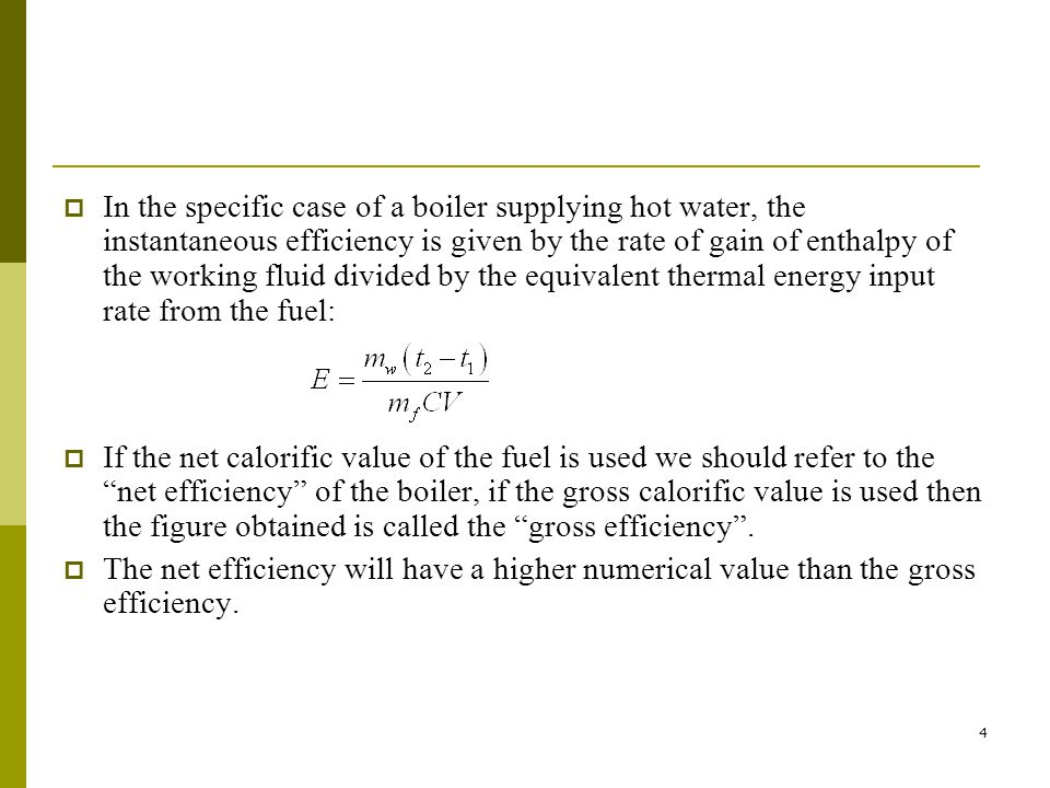 In the specific case of a boiler supplying hot water, the instantaneous efficiency is given by the rate of gain of enthalpy of the working fluid divided by the equivalent thermal energy input rate from the fuel: