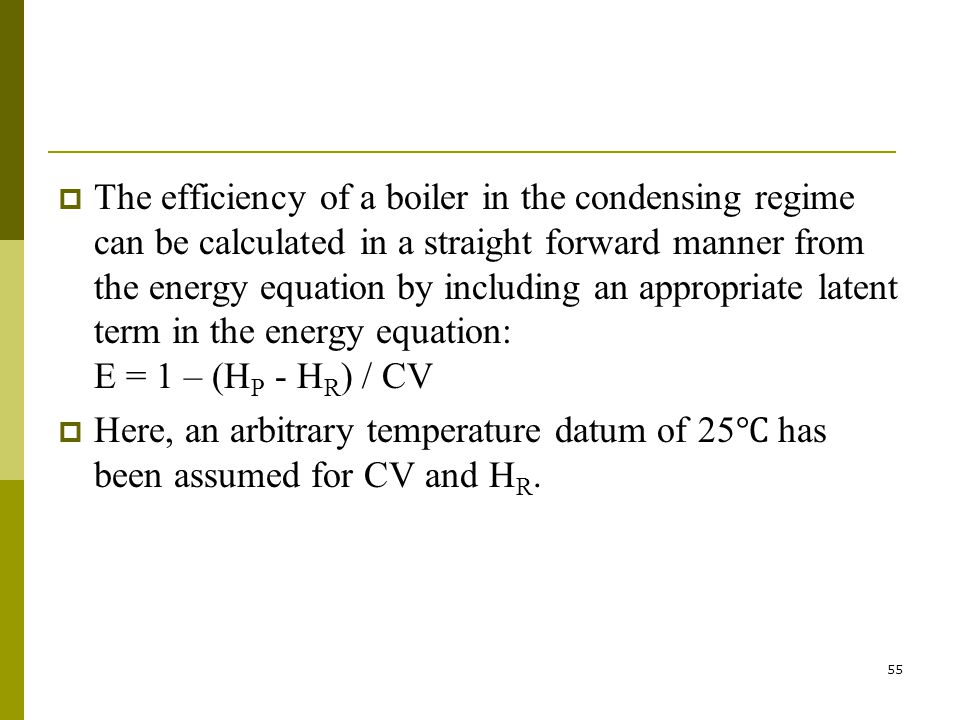 The efficiency of a boiler in the condensing regime can be calculated in a straight forward manner from the energy equation by including an appropriate latent term in the energy equation: E = 1 – (HP - HR) / CV