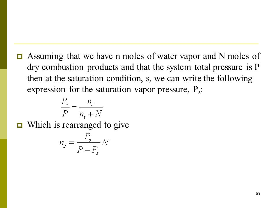 Assuming that we have n moles of water vapor and N moles of dry combustion products and that the system total pressure is P then at the saturation condition, s, we can write the following expression for the saturation vapor pressure, Ps: