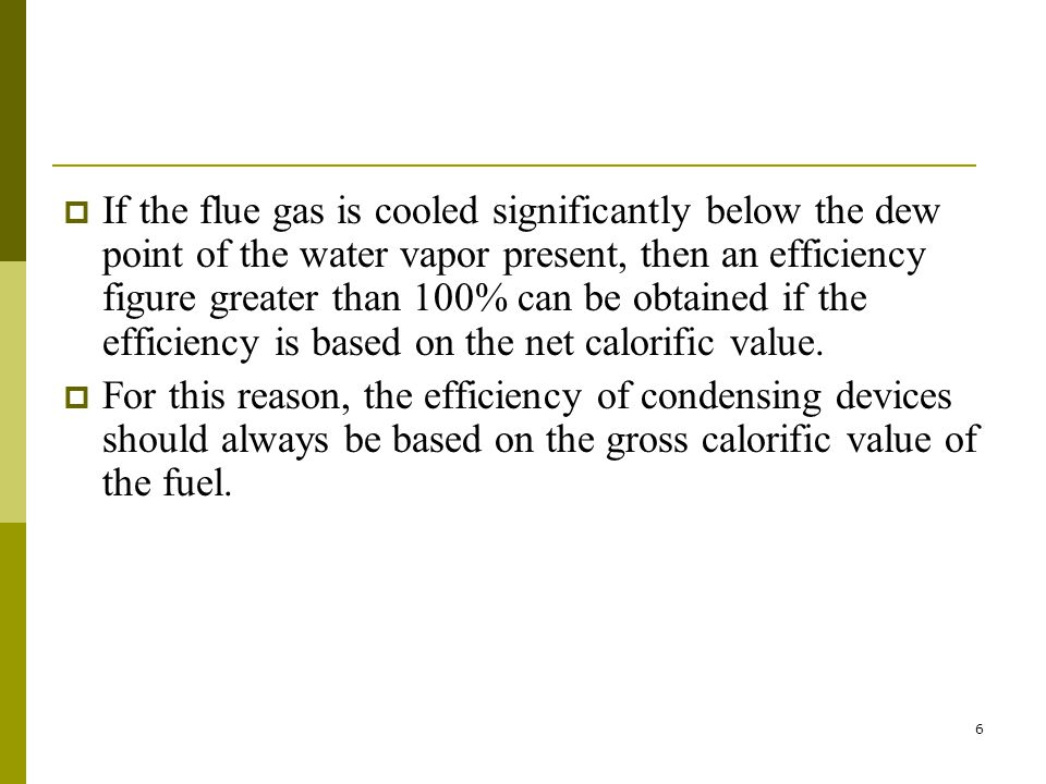 If the flue gas is cooled significantly below the dew point of the water vapor present, then an efficiency figure greater than 100% can be obtained if the efficiency is based on the net calorific value.