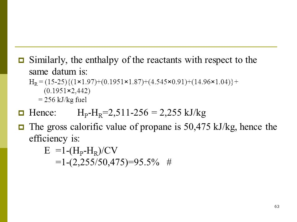 Similarly, the enthalpy of the reactants with respect to the same datum is: HR = (15-25){(1×1.97)+(0.1951×1.87)+(4.545×0.91)+(14.96×1.04)}+ (0.1951×2,442) = 256 kJ/kg fuel