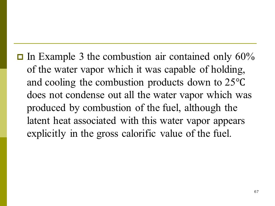 In Example 3 the combustion air contained only 60% of the water vapor which it was capable of holding, and cooling the combustion products down to 25℃ does not condense out all the water vapor which was produced by combustion of the fuel, although the latent heat associated with this water vapor appears explicitly in the gross calorific value of the fuel.