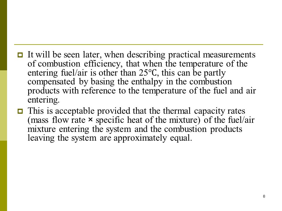 It will be seen later, when describing practical measurements of combustion efficiency, that when the temperature of the entering fuel/air is other than 25℃, this can be partly compensated by basing the enthalpy in the combustion products with reference to the temperature of the fuel and air entering.