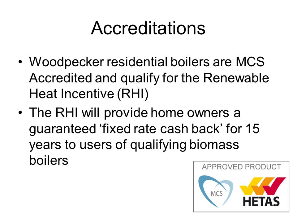 Accreditations Woodpecker residential boilers are MCS Accredited and qualify for the Renewable Heat Incentive (RHI)