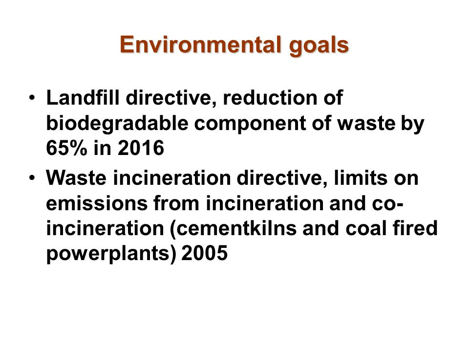 Environmental goals Landfill directive, reduction of biodegradable component of waste by 65% in 2016.