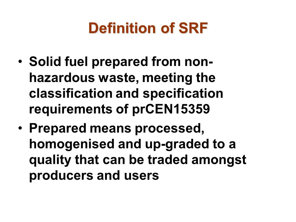 Definition of SRF Solid fuel prepared from non-hazardous waste, meeting the classification and specification requirements of prCEN15359.