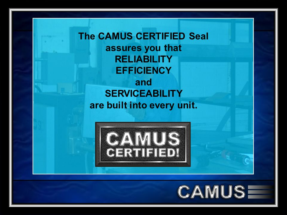 The CAMUS CERTIFIED Seal assures you that RELIABILITY EFFICIENCY and SERVICEABILITY are built into every unit.