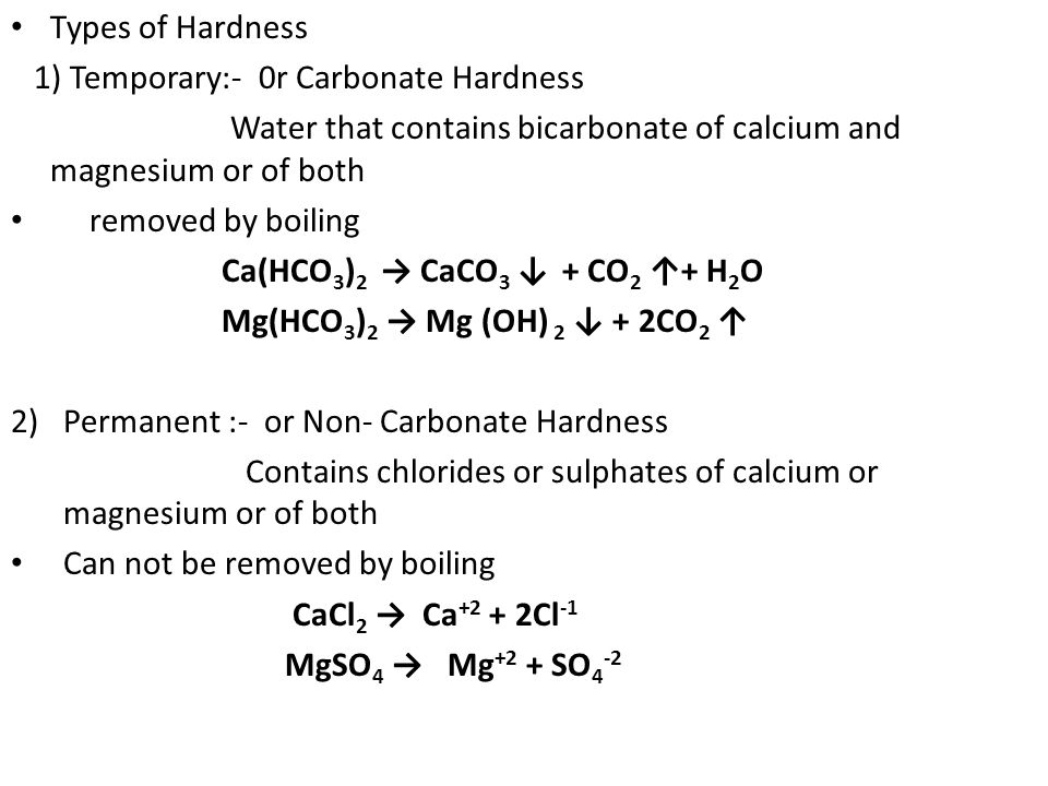 Types of Hardness 1) Temporary:- 0r Carbonate Hardness. Water that contains bicarbonate of calcium and magnesium or of both.