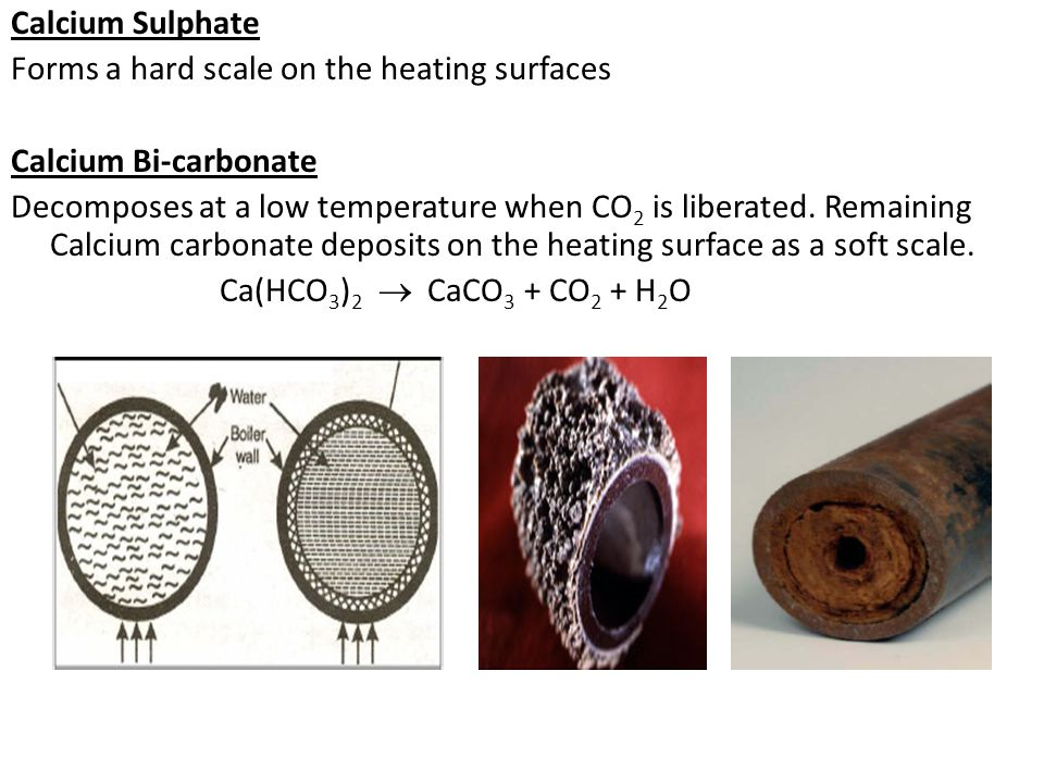 Calcium Sulphate Forms a hard scale on the heating surfaces Calcium Bi-carbonate Decomposes at a low temperature when CO2 is liberated.