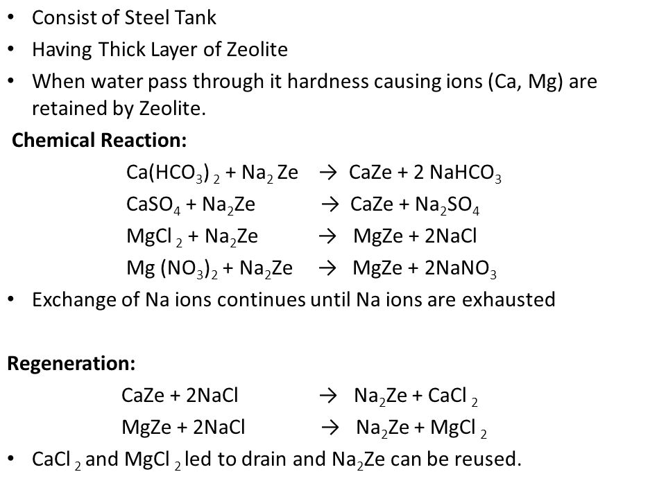 Consist of Steel Tank Having Thick Layer of Zeolite. When water pass through it hardness causing ions (Ca, Mg) are retained by Zeolite.