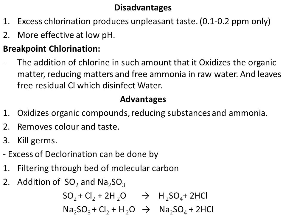 Disadvantages Excess chlorination produces unpleasant taste. (0.1-0.2 ppm only) More effective at low pH.