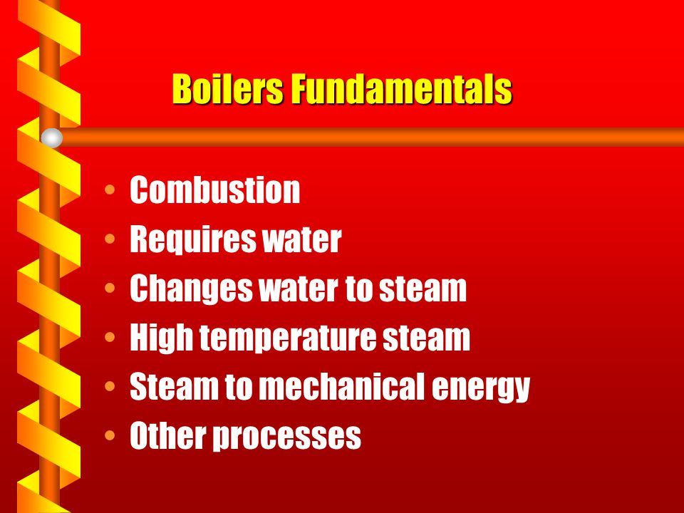 Boilers Fundamentals Combustion Requires water Changes water to steam