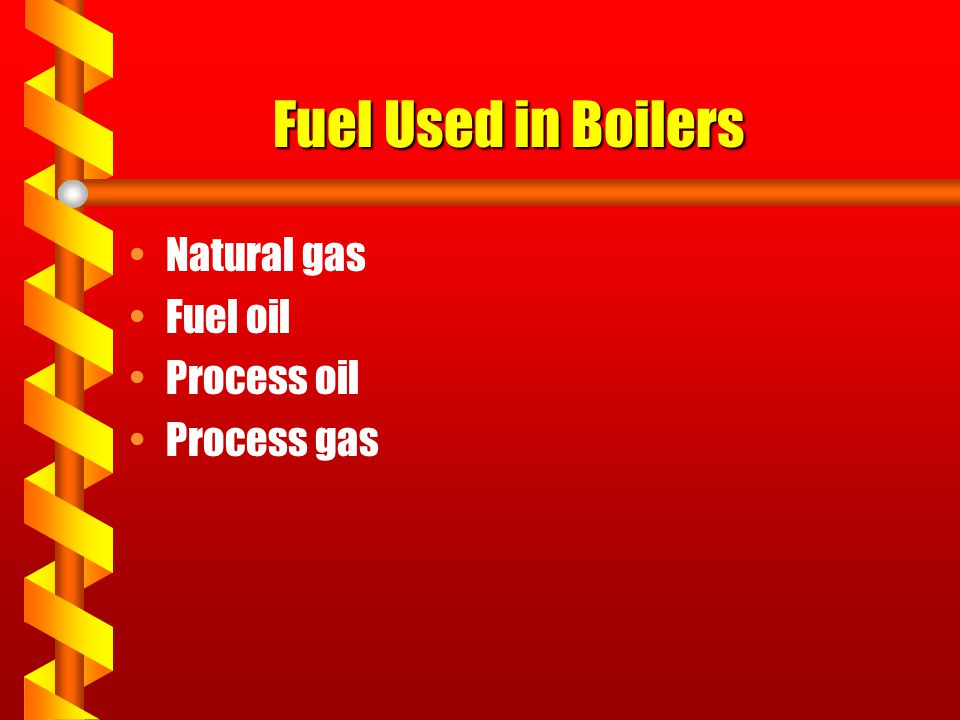 Fuel Used in Boilers Natural gas Fuel oil Process oil Process gas