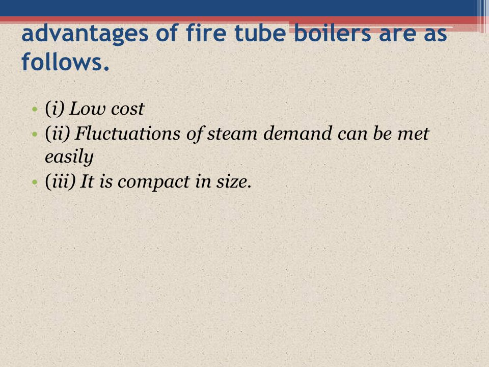 advantages of fire tube boilers are as follows.