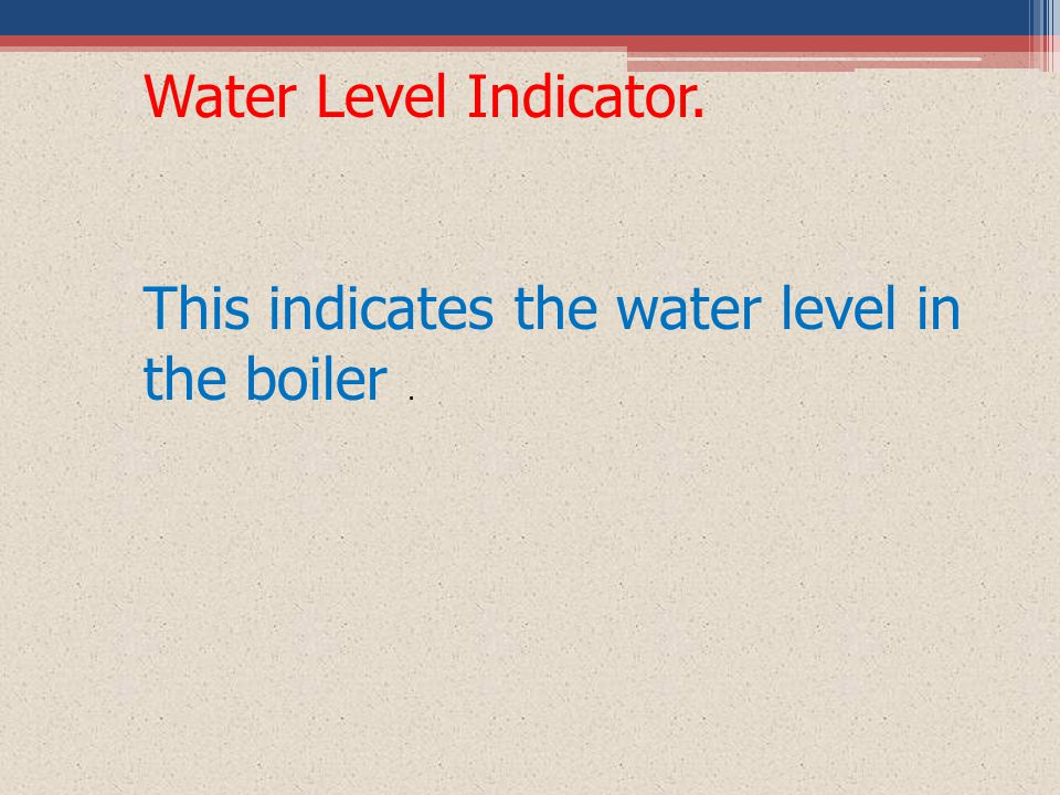 Water Level Indicator. This indicates the water level in the boiler .