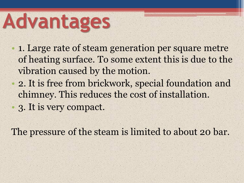 Advantages 1. Large rate of steam generation per square metre of heating surface. To some extent this is due to the vibration caused by the motion.