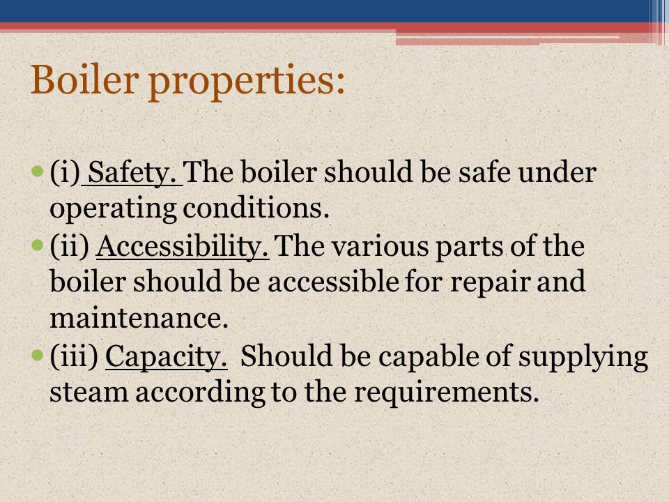 Boiler properties: (i) Safety. The boiler should be safe under operating conditions.