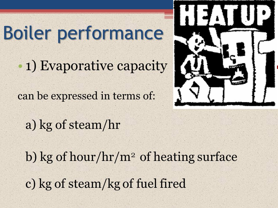 Boiler performance 1) Evaporative capacity a) kg of steam/hr
