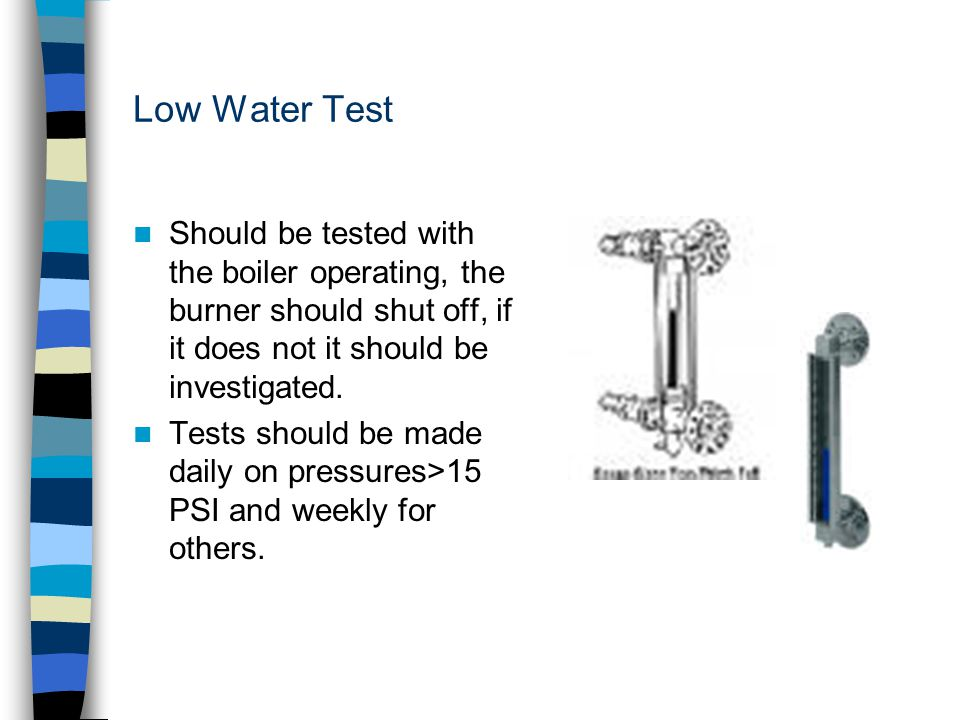 Low Water Test Should be tested with the boiler operating, the burner should shut off, if it does not it should be investigated.