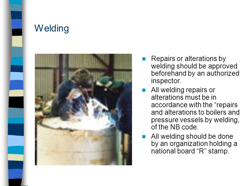Welding Repairs or alterations by welding should be approved beforehand by an authorized inspector.