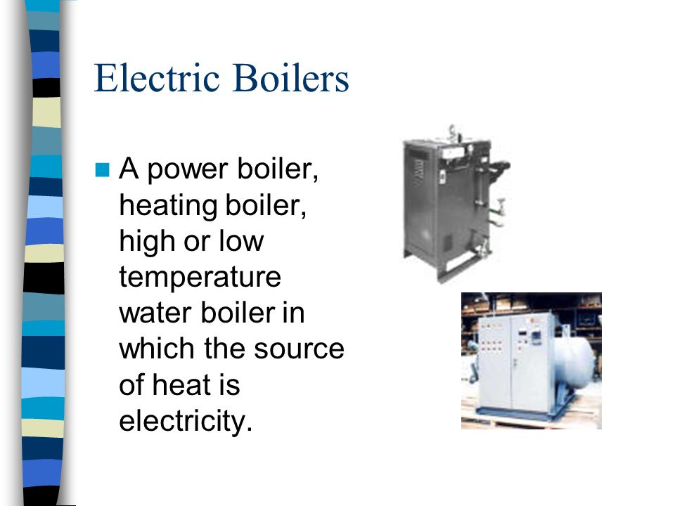Electric Boilers A power boiler, heating boiler, high or low temperature water boiler in which the source of heat is electricity.