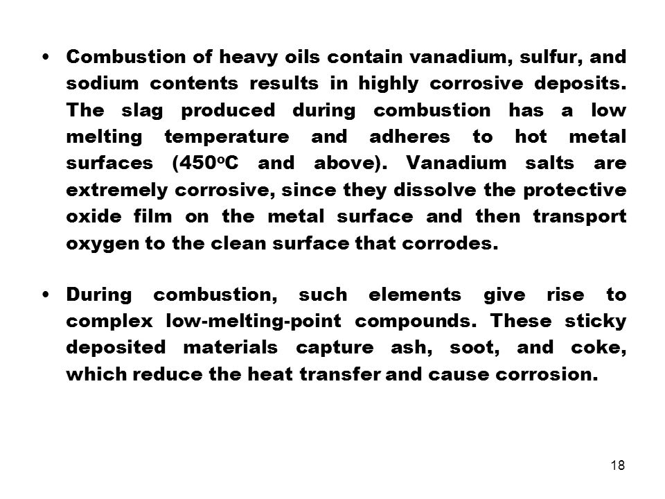 Combustion of heavy oils contain vanadium, sulfur, and sodium contents results in highly corrosive deposits. The slag produced during combustion has a low melting temperature and adheres to hot metal surfaces (450oC and above). Vanadium salts are extremely corrosive, since they dissolve the protective oxide film on the metal surface and then transport oxygen to the clean surface that corrodes.