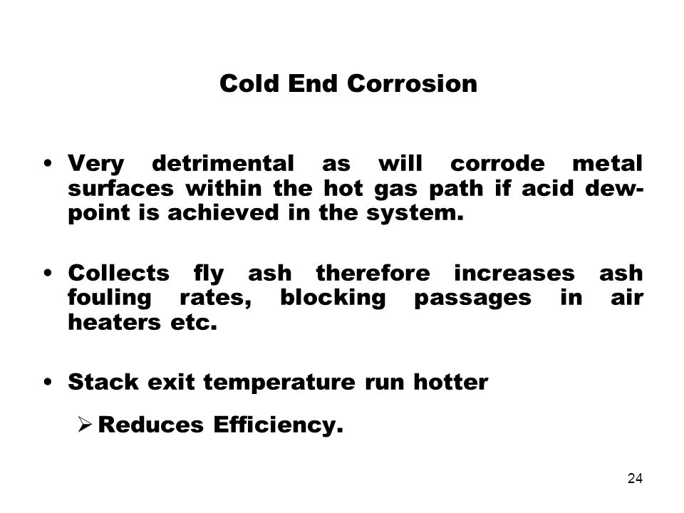 Cold End Corrosion Very detrimental as will corrode metal surfaces within the hot gas path if acid dew-point is achieved in the system.