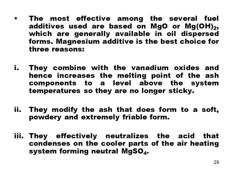 The most effective among the several fuel additives used are based on MgO or Mg(OH)2, which are generally available in oil dispersed forms. Magnesium additive is the best choice for three reasons: