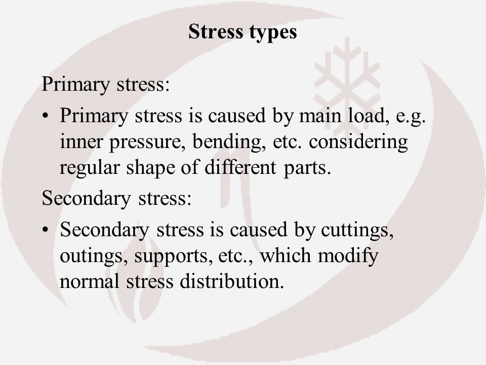 Stress types Primary stress: Primary stress is caused by main load, e.g. inner pressure, bending, etc. considering regular shape of different parts.