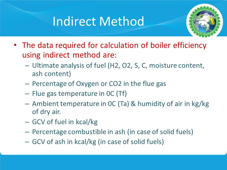 Indirect Method The data required for calculation of boiler efficiency using indirect method are: