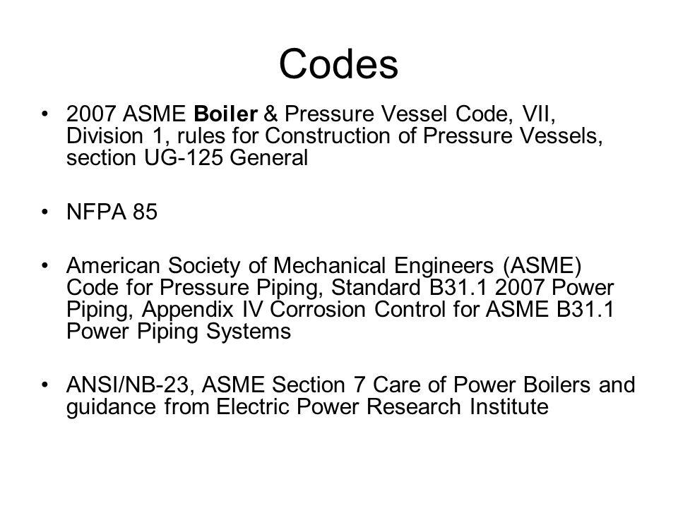 Codes 2007 ASME Boiler & Pressure Vessel Code, VII, Division 1, rules for Construction of Pressure Vessels, section UG-125 General.