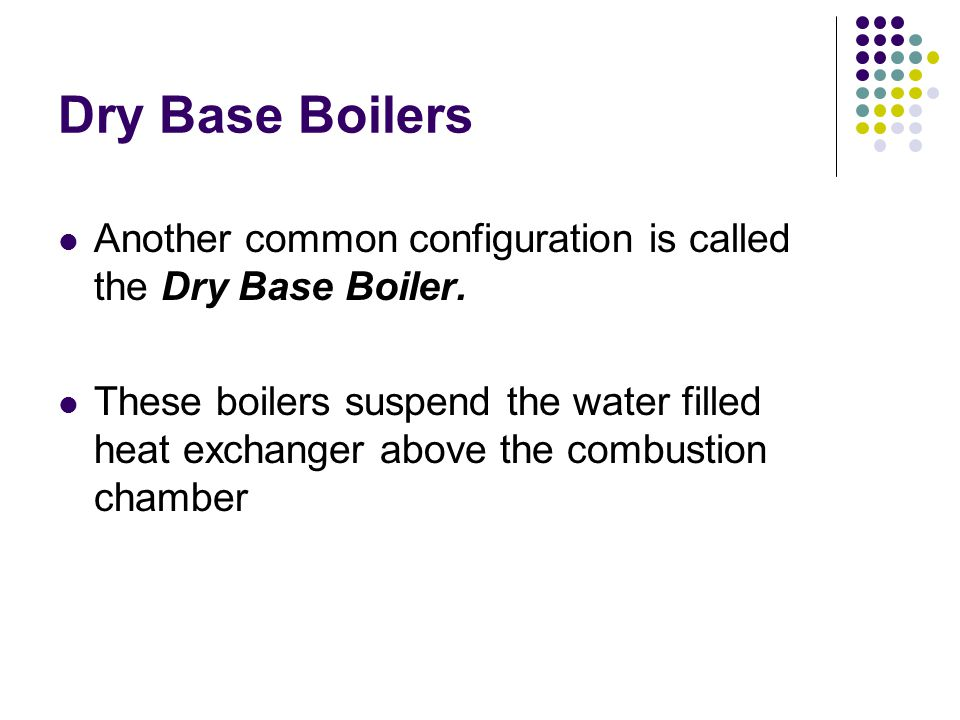 Dry Base Boilers Another common configuration is called the Dry Base Boiler.