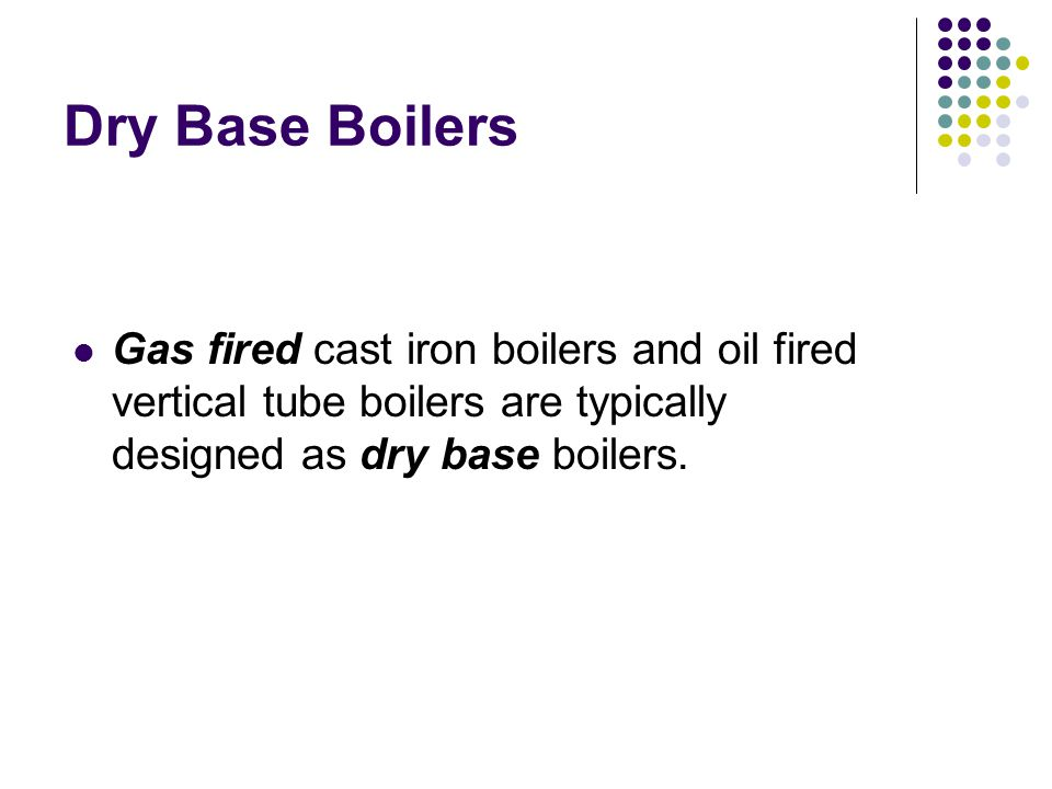 Dry Base Boilers Gas fired cast iron boilers and oil fired vertical tube boilers are typically designed as dry base boilers.