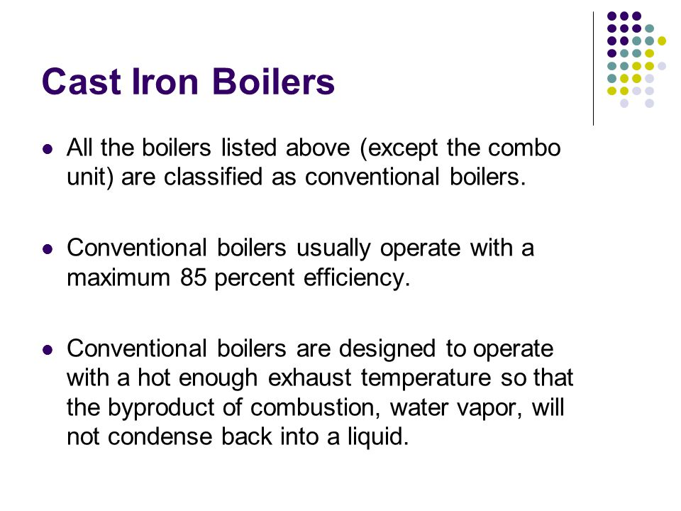 Cast Iron Boilers All the boilers listed above (except the combo unit) are classified as conventional boilers.
