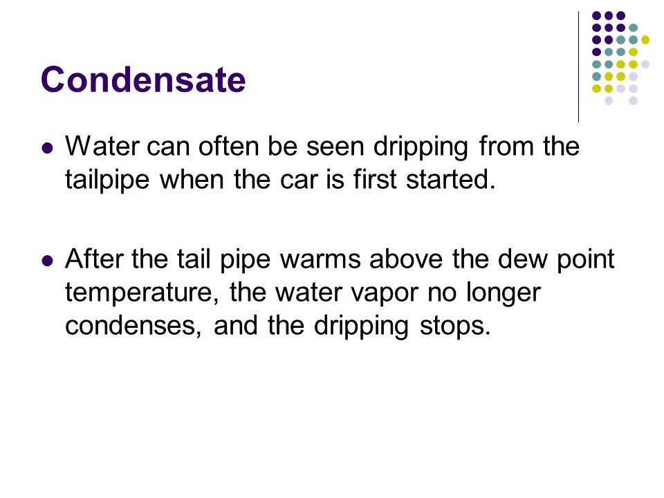 Condensate Water can often be seen dripping from the tailpipe when the car is first started.
