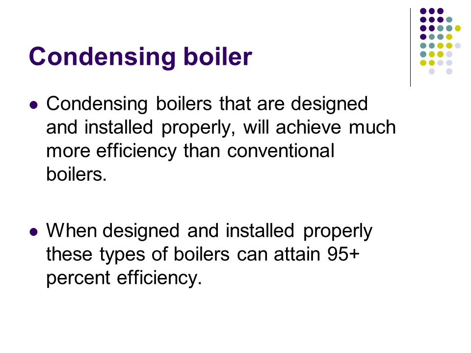 Condensing boiler Condensing boilers that are designed and installed properly, will achieve much more efficiency than conventional boilers.