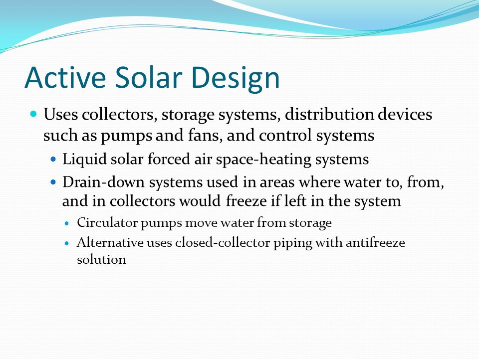 Active Solar Design Uses collectors, storage systems, distribution devices such as pumps and fans, and control systems.