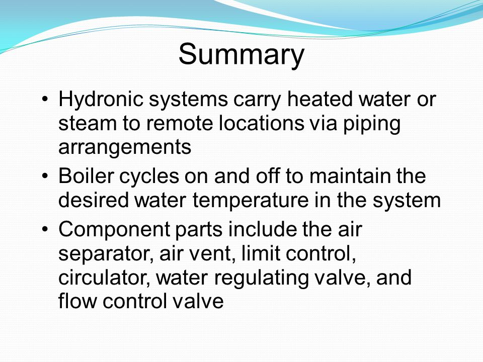 Summary Hydronic systems carry heated water or steam to remote locations via piping arrangements.