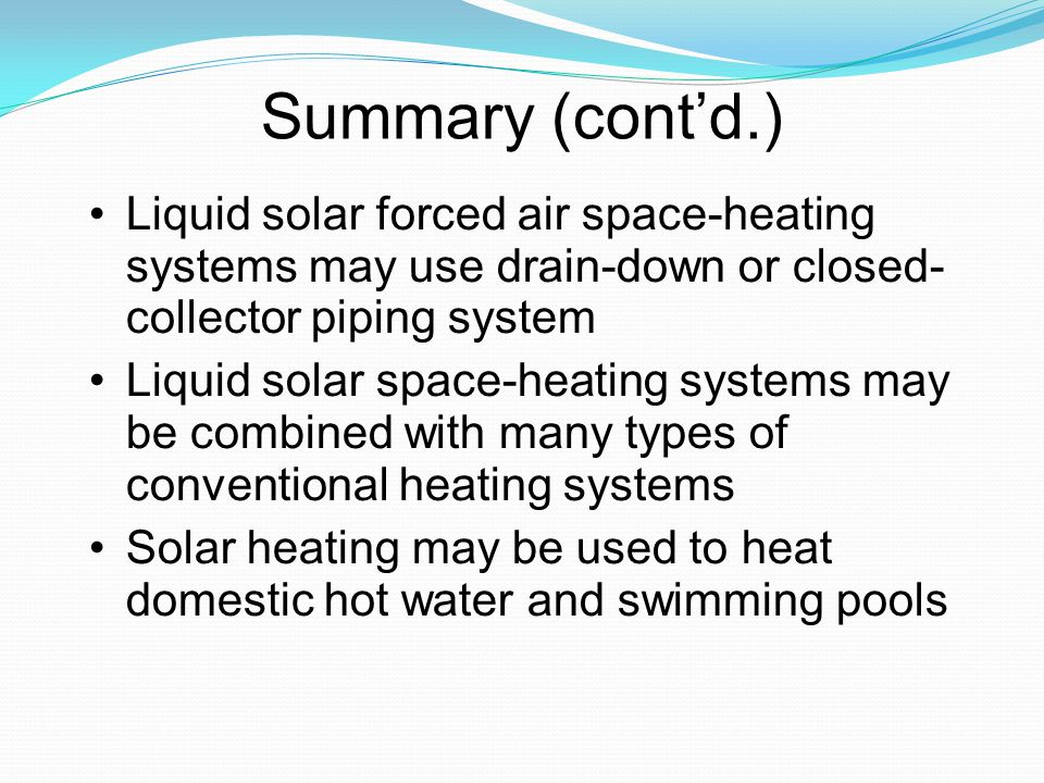 Summary (cont'd.)‏ Liquid solar forced air space-heating systems may use drain-down or closed- collector piping system.