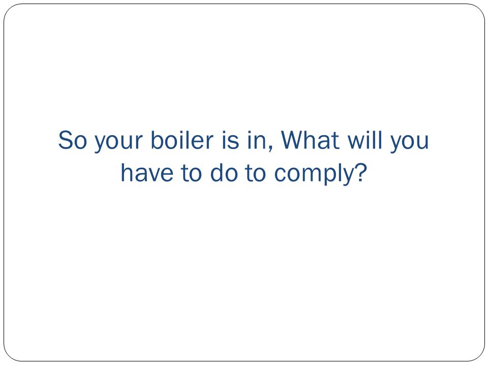So your boiler is in, What will you have to do to comply