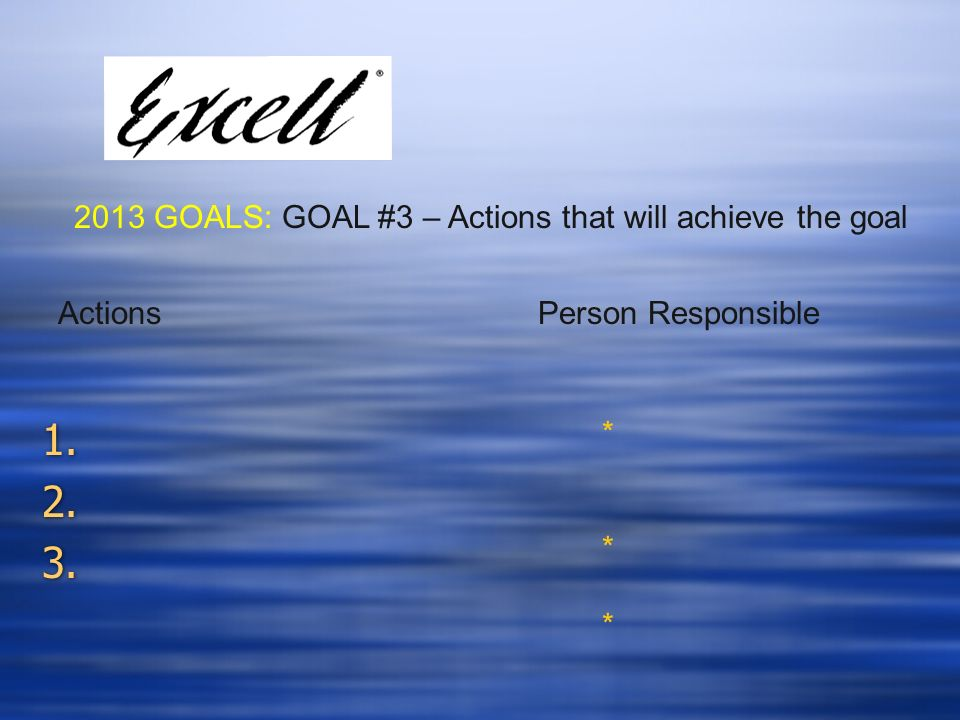 2013 GOALS: GOAL #3 – Actions that will achieve the goal