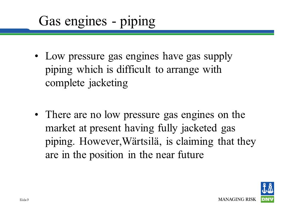 Gas engines - piping Low pressure gas engines have gas supply piping which is difficult to arrange with complete jacketing.