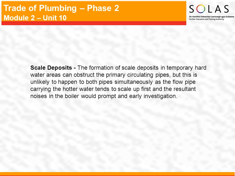 Scale Deposits - The formation of scale deposits in temporary hard water areas can obstruct the primary circulating pipes, but this is unlikely to happen to both pipes simultaneously as the flow pipe carrying the hotter water tends to scale up first and the resultant noises in the boiler would prompt and early investigation.