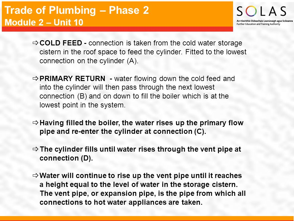 COLD FEED - connection is taken from the cold water storage cistern in the roof space to feed the cylinder. Fitted to the lowest connection on the cylinder (A).