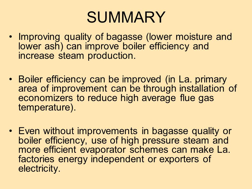 SUMMARY Improving quality of bagasse (lower moisture and lower ash) can improve boiler efficiency and increase steam production.