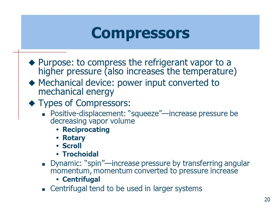 Compressors Purpose: to compress the refrigerant vapor to a higher pressure (also increases the temperature)