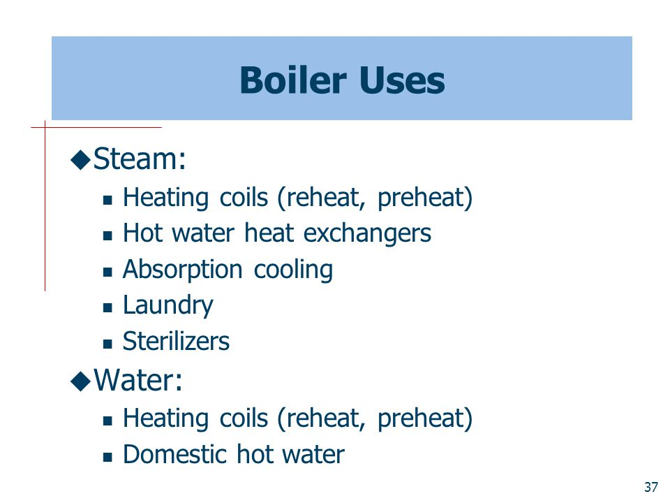 Boiler Uses Steam: Water: Heating coils (reheat, preheat)