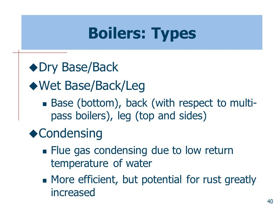 Boilers: Types Dry Base/Back Wet Base/Back/Leg Condensing