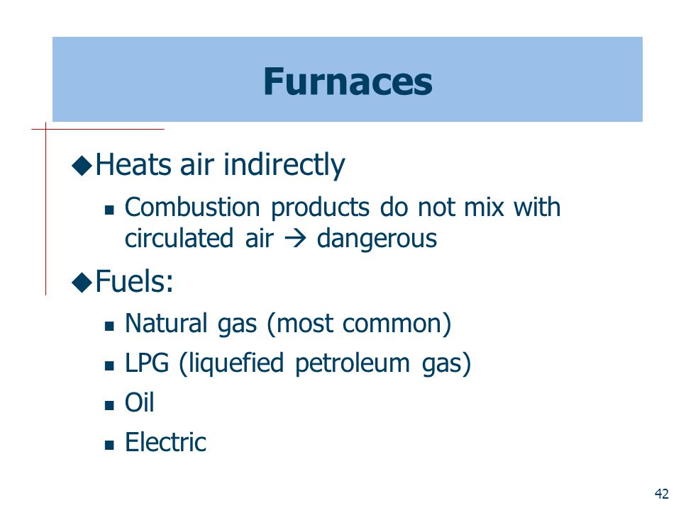 Furnaces Heats air indirectly Fuels: