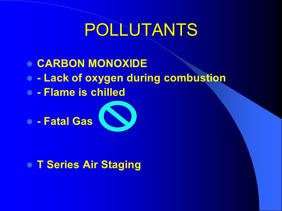POLLUTANTS CARBON MONOXIDE - Lack of oxygen during combustion